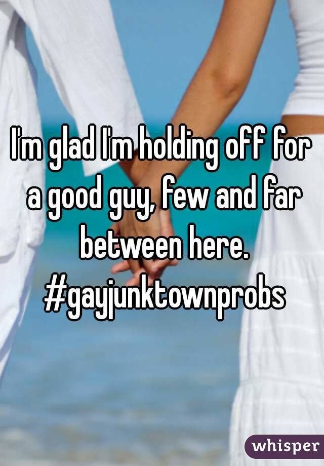 I'm glad I'm holding off for a good guy, few and far between here. #gayjunktownprobs