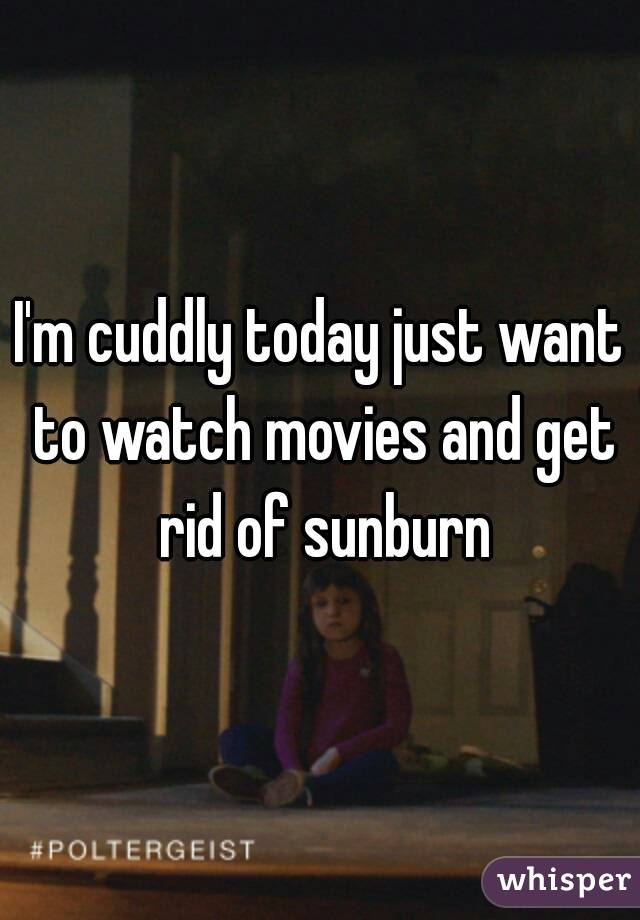 I'm cuddly today just want to watch movies and get rid of sunburn