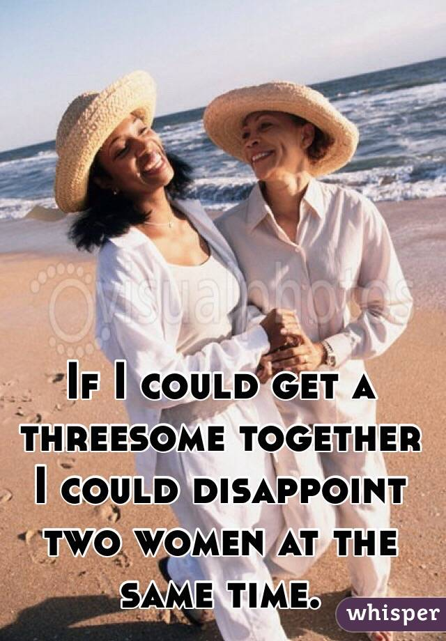 If I could get a threesome together I could disappoint two women at the same time.