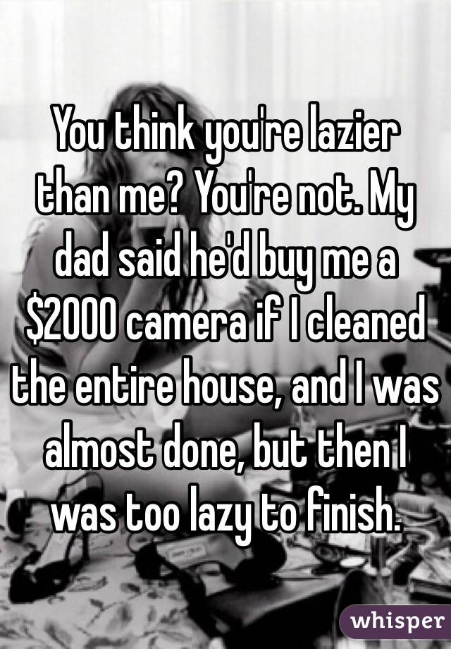 You think you're lazier than me? You're not. My dad said he'd buy me a $2000 camera if I cleaned the entire house, and I was almost done, but then I was too lazy to finish.