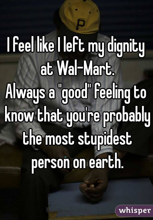 """I feel like I left my dignity at Wal-Mart. Always a """"good"""" feeling to know that you're probably the most stupidest person on earth."""