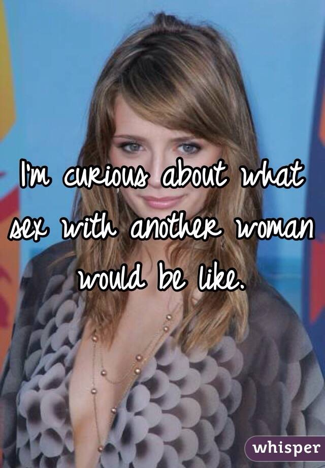 I'm curious about what sex with another woman would be like.