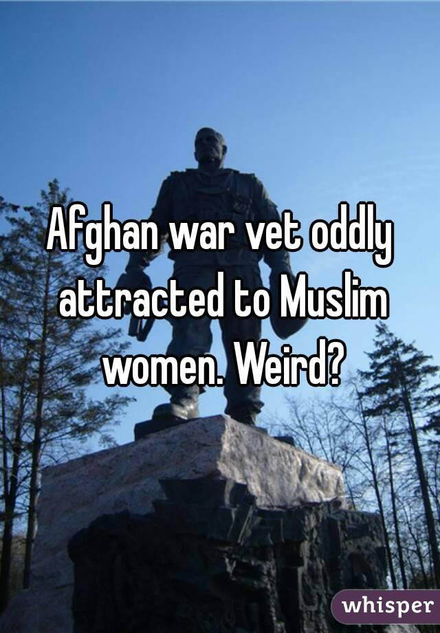 Afghan war vet oddly attracted to Muslim women. Weird?