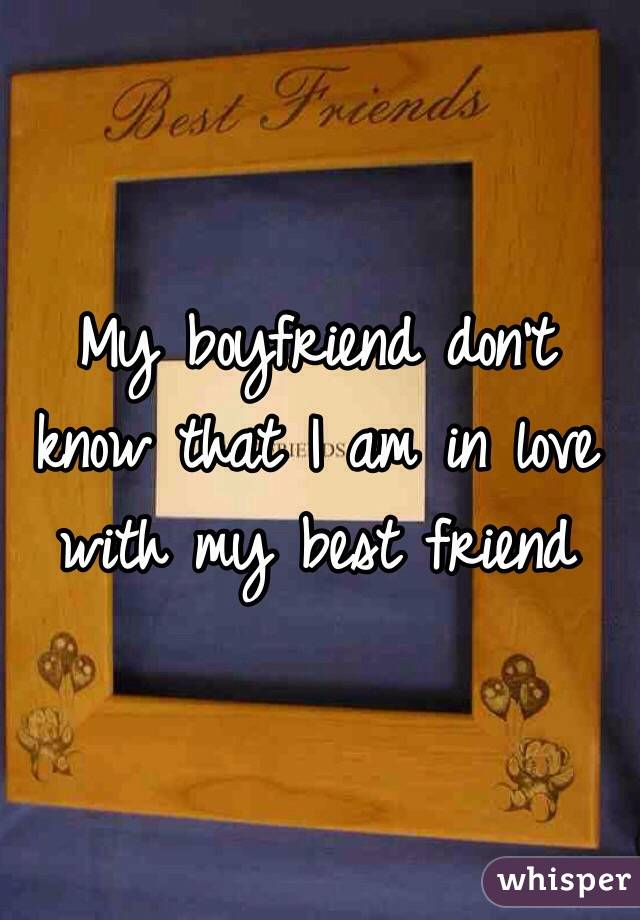 My boyfriend don't know that I am in love with my best friend