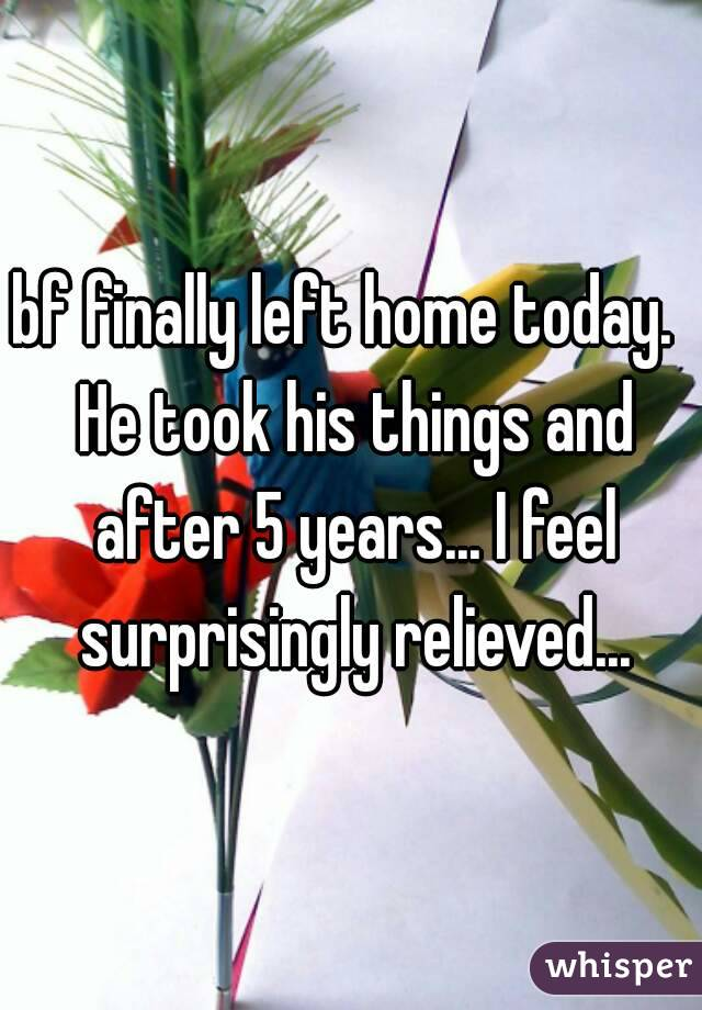 bf finally left home today.  He took his things and after 5 years... I feel surprisingly relieved...