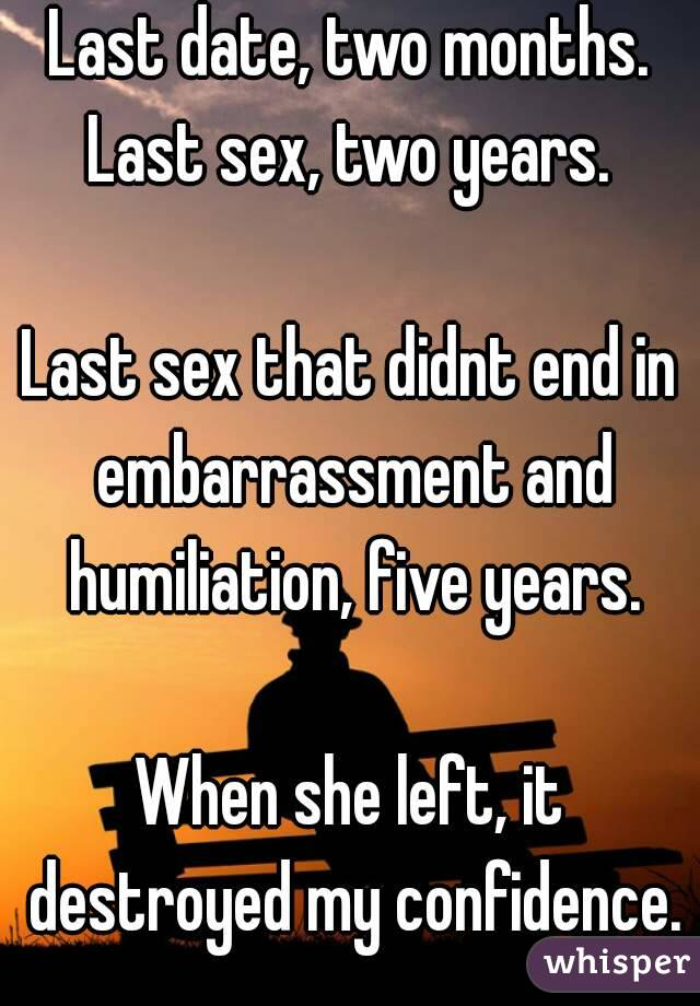 Last date, two months. Last sex, two years.  Last sex that didnt end in embarrassment and humiliation, five years.  When she left, it destroyed my confidence.