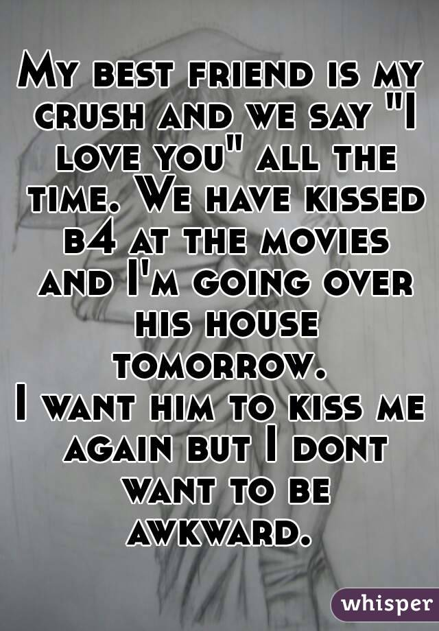 """My best friend is my crush and we say """"I love you"""" all the time. We have kissed b4 at the movies and I'm going over his house tomorrow.  I want him to kiss me again but I dont want to be awkward."""