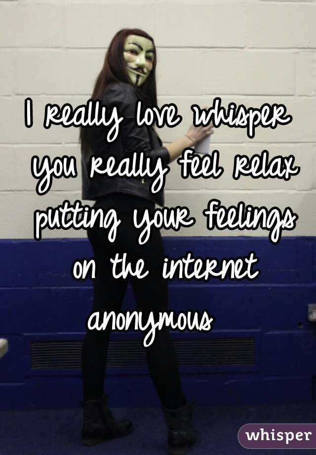 I really love whisper you really feel relax putting your feelings on the internet anonymous