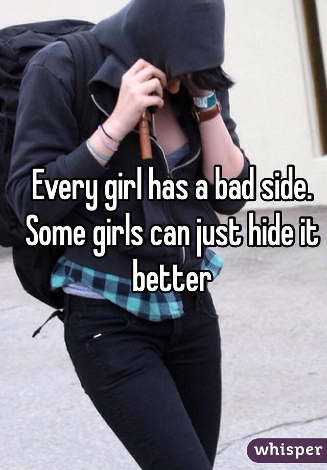 Every girl has a bad side. Some girls can just hide it better