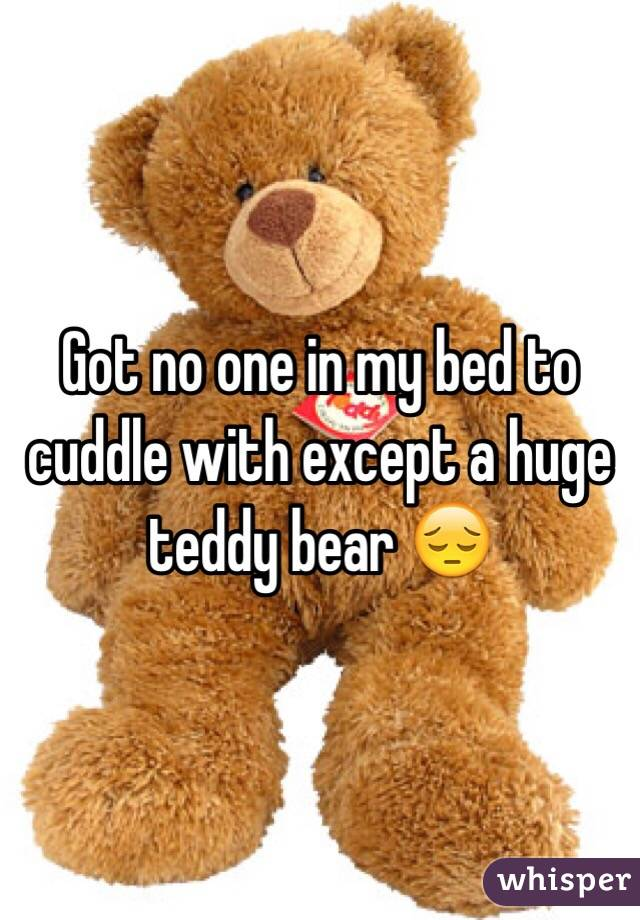 Got no one in my bed to cuddle with except a huge teddy bear 😔