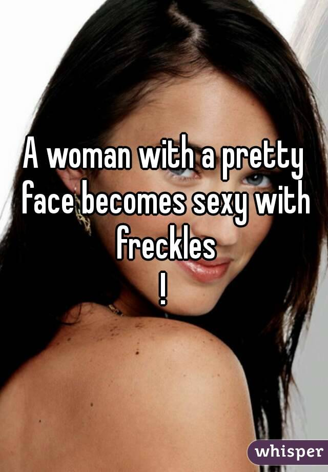 A woman with a pretty face becomes sexy with freckles !