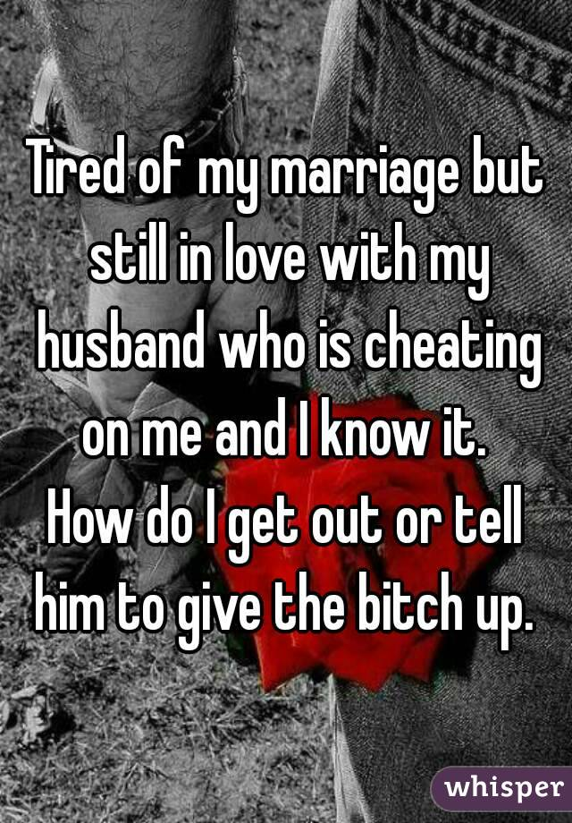 Tired of my marriage but still in love with my husband who is cheating on me and I know it.  How do I get out or tell him to give the bitch up.