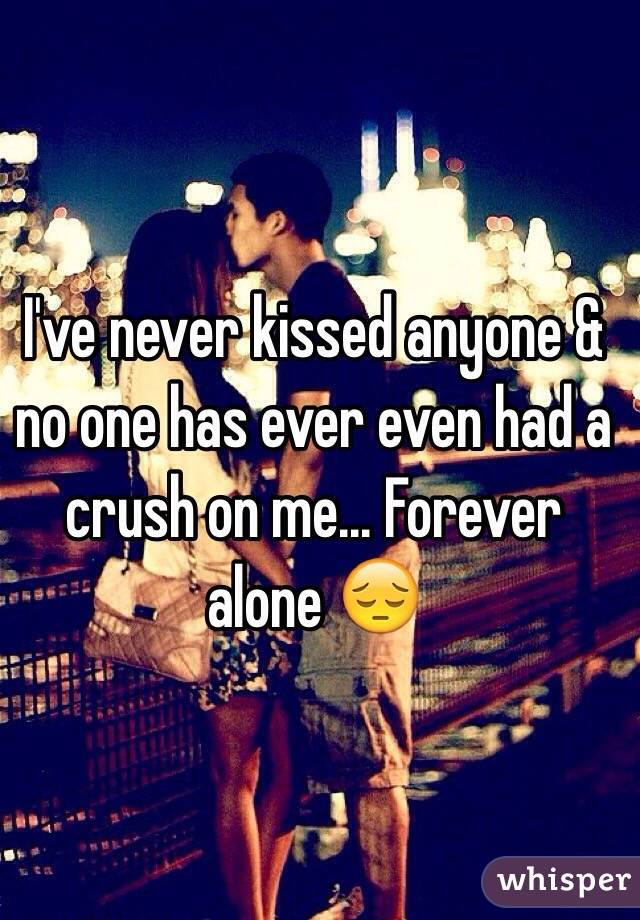 I've never kissed anyone & no one has ever even had a crush on me... Forever alone 😔
