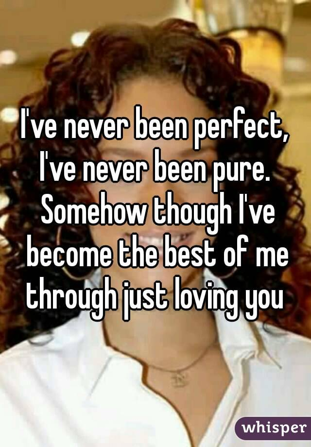 I've never been perfect, I've never been pure.  Somehow though I've become the best of me through just loving you