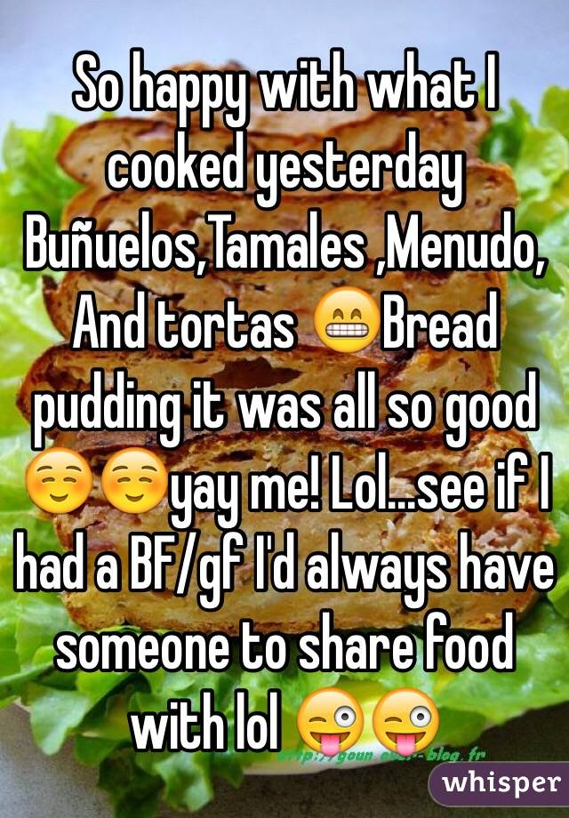 So happy with what I cooked yesterday  Buñuelos,Tamales ,Menudo,And tortas 😁Bread pudding it was all so good ☺️☺️yay me! Lol...see if I had a BF/gf I'd always have someone to share food with lol 😜😜