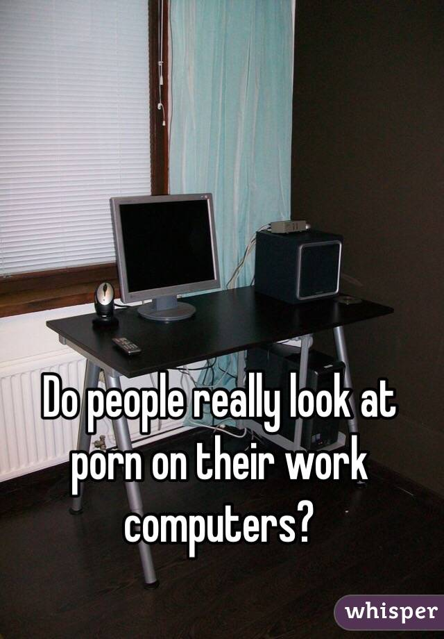 Do people really look at porn on their work computers?