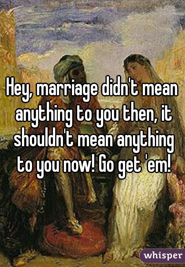Hey, marriage didn't mean anything to you then, it shouldn't mean anything to you now! Go get 'em!