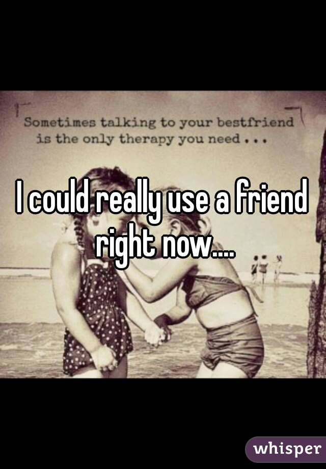 I could really use a friend right now....