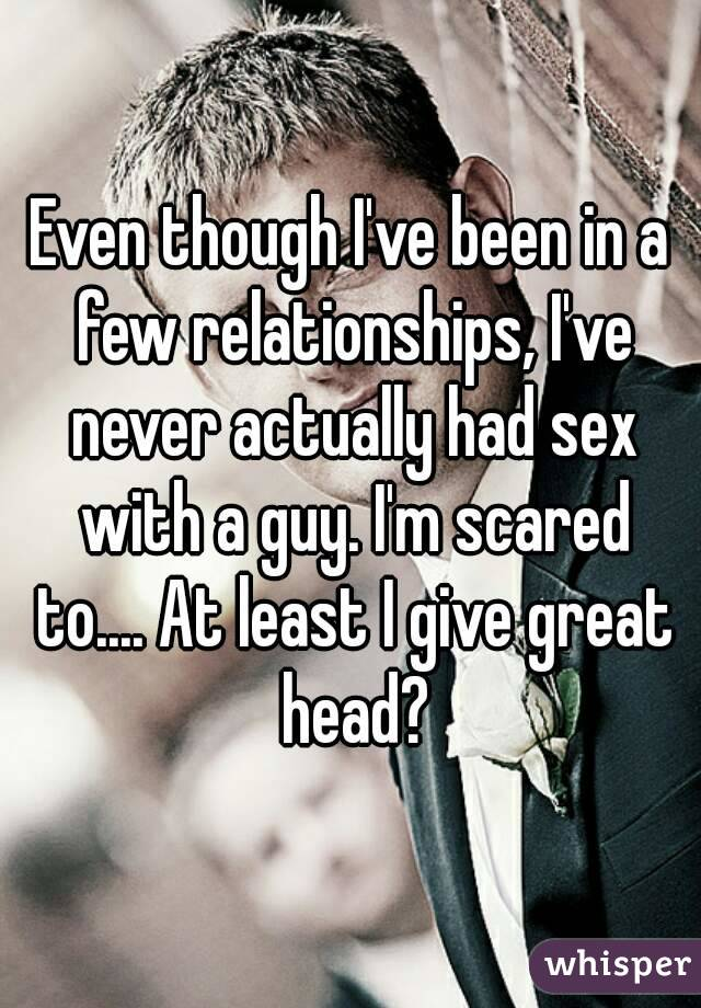 Even though I've been in a few relationships, I've never actually had sex with a guy. I'm scared to.... At least I give great head?
