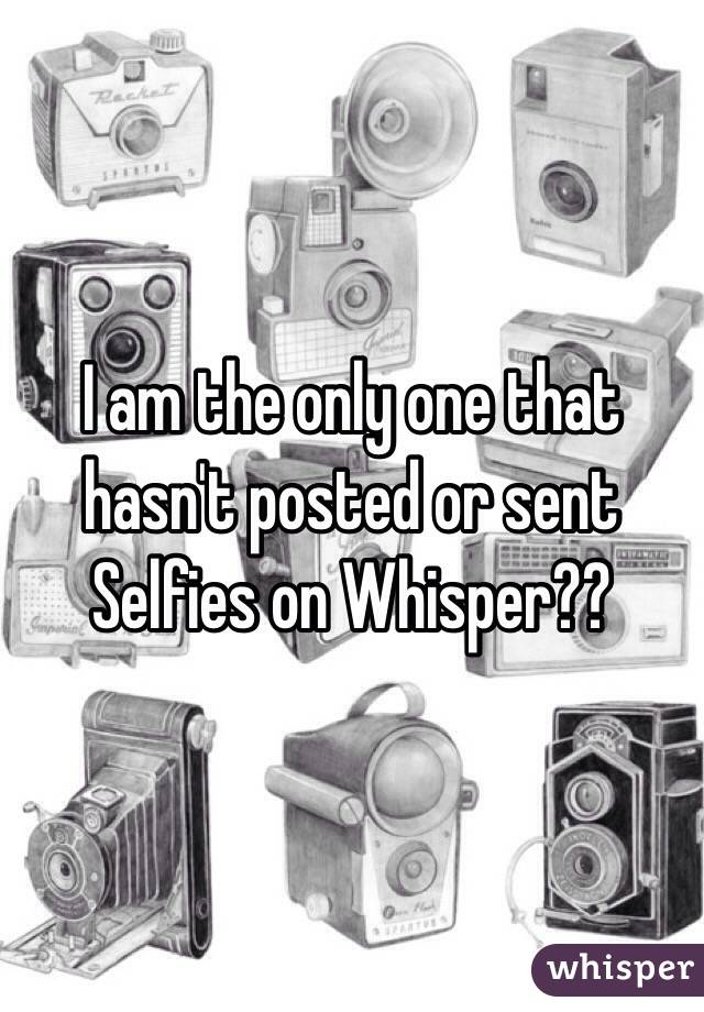I am the only one that hasn't posted or sent Selfies on Whisper??