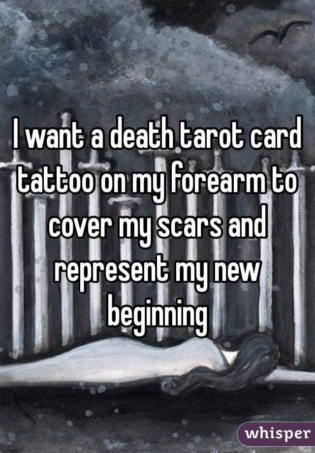 I want a death tarot card tattoo on my forearm to cover my scars and represent my new beginning