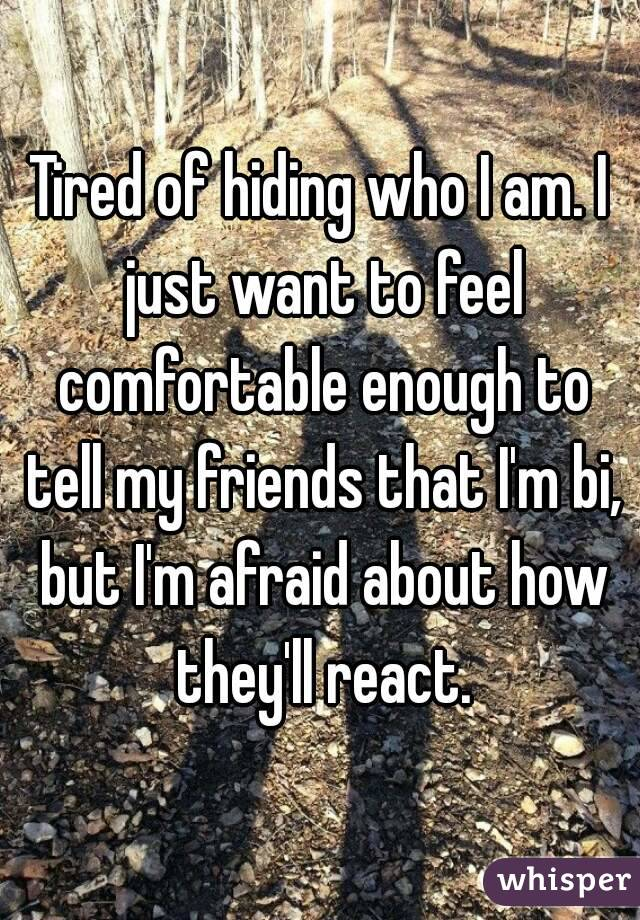 Tired of hiding who I am. I just want to feel comfortable enough to tell my friends that I'm bi, but I'm afraid about how they'll react.