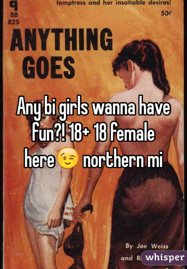 Any bi girls wanna have fun?! 18+ 18 female here😉 northern mi