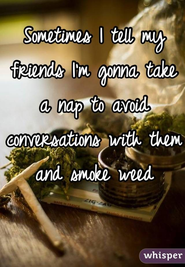 Sometimes I tell my friends I'm gonna take a nap to avoid conversations with them and smoke weed