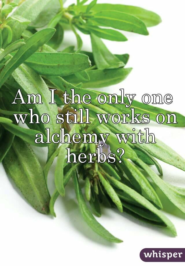 Am I the only one who still works on alchemy with herbs?