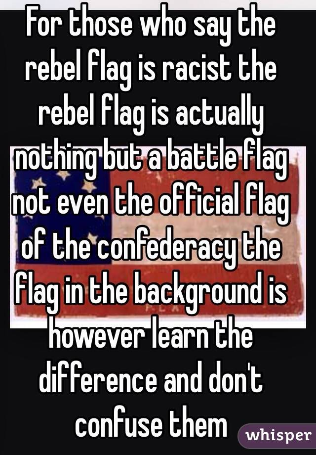 For those who say the rebel flag is racist the rebel flag is actually nothing but a battle flag not even the official flag of the confederacy the flag in the background is however learn the difference and don't confuse them