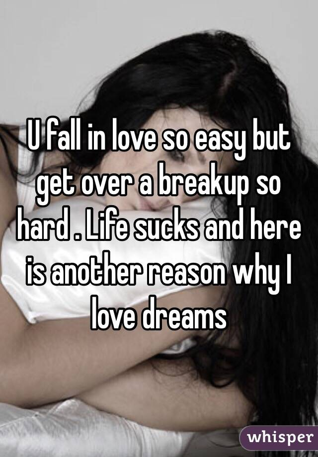 U fall in love so easy but get over a breakup so hard . Life sucks and here is another reason why I love dreams