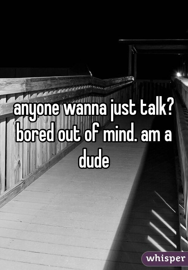 anyone wanna just talk? bored out of mind. am a dude