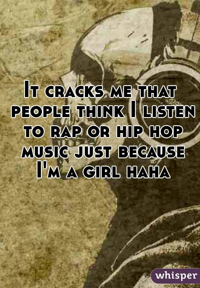 It cracks me that people think I listen to rap or hip hop music just because I'm a girl haha