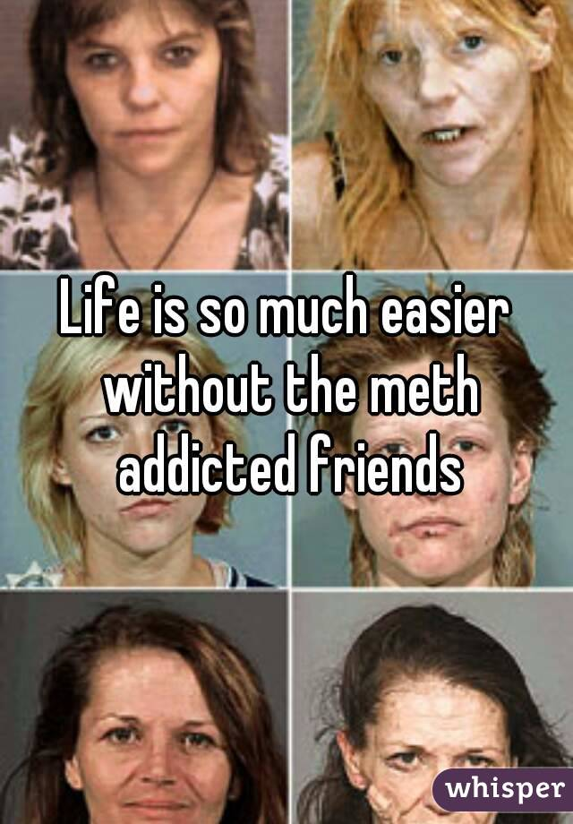 Life is so much easier without the meth addicted friends
