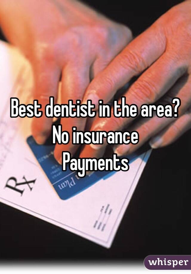 Best dentist in the area?  No insurance  Payments