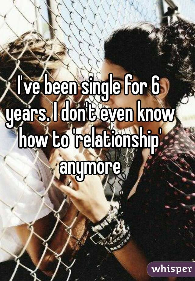 I've been single for 6 years. I don't even know how to 'relationship' anymore