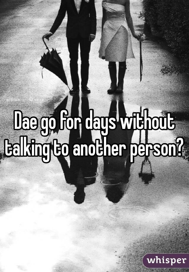 Dae go for days without talking to another person?