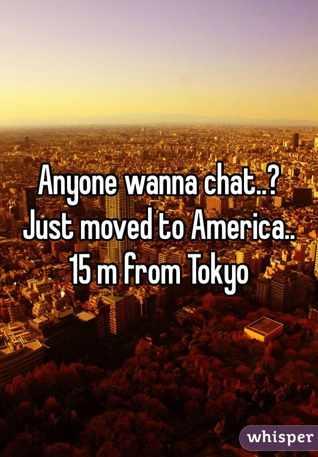 Anyone wanna chat..?  Just moved to America.. 15 m from Tokyo