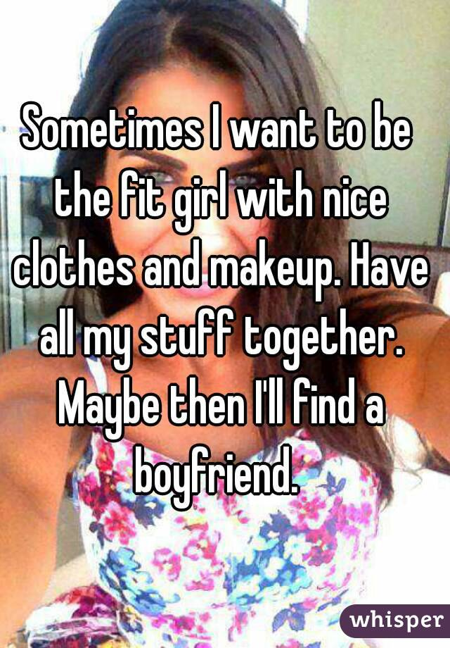 Sometimes I want to be the fit girl with nice clothes and makeup. Have all my stuff together. Maybe then I'll find a boyfriend.