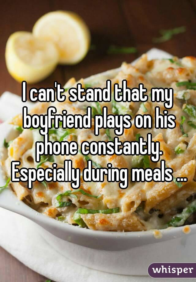 I can't stand that my boyfriend plays on his phone constantly. Especially during meals ...