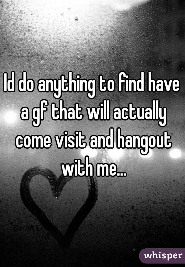 Id do anything to find have a gf that will actually come visit and hangout with me...