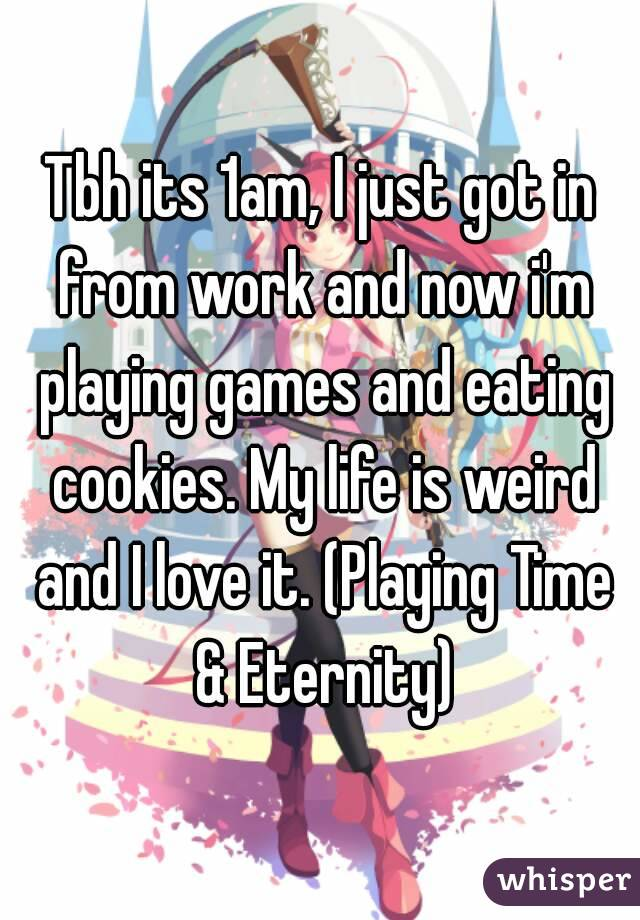Tbh its 1am, I just got in from work and now i'm playing games and eating cookies. My life is weird and I love it. (Playing Time & Eternity)
