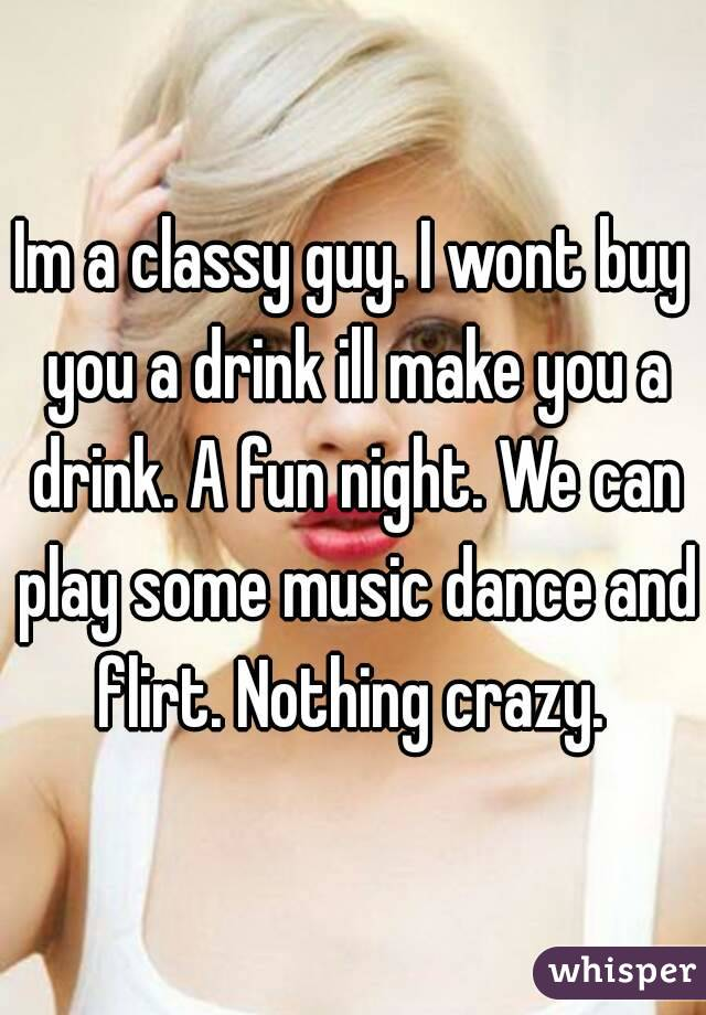 Im a classy guy. I wont buy you a drink ill make you a drink. A fun night. We can play some music dance and flirt. Nothing crazy.