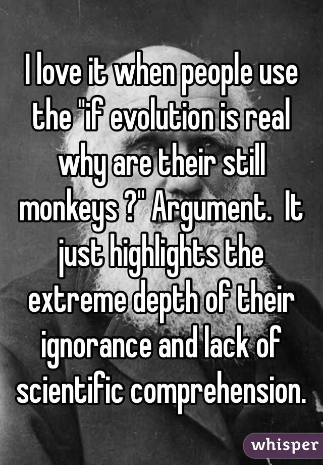 "I love it when people use the ""if evolution is real why are their still monkeys ?"" Argument.  It just highlights the extreme depth of their ignorance and lack of scientific comprehension."