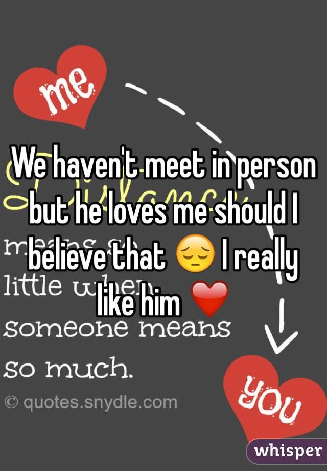 We haven't meet in person but he loves me should I believe that 😔 I really like him ❤️