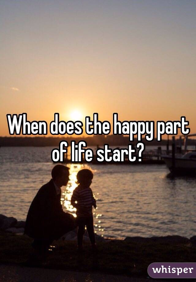 When does the happy part of life start?