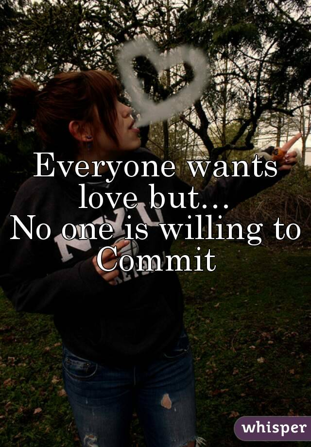 Everyone wants love but…  No one is willing to Commit