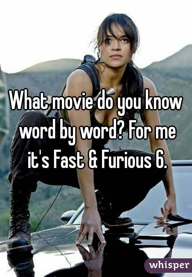 What movie do you know word by word? For me it's Fast & Furious 6.
