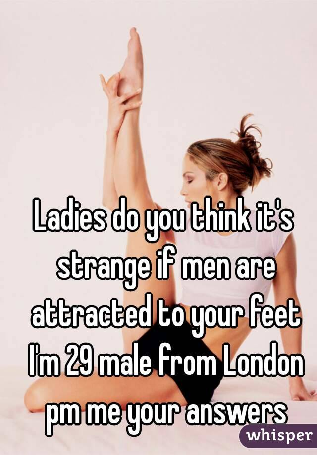 Ladies do you think it's strange if men are attracted to your feet I'm 29 male from London pm me your answers
