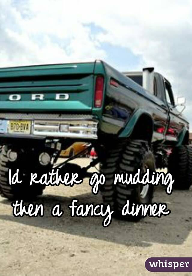 Id rather go mudding then a fancy dinner